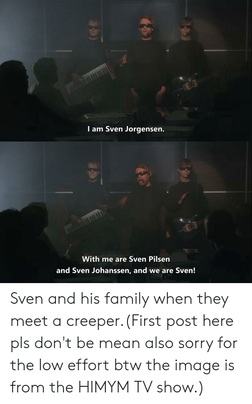 himym: I am Sven Jorgensen.  With me are Sven Pilsen  and Sven Johanssen, and we are Sven! Sven and his family when they meet a creeper.(First post here pls don't be mean also sorry for the low effort btw the image is from the HIMYM TV show.)
