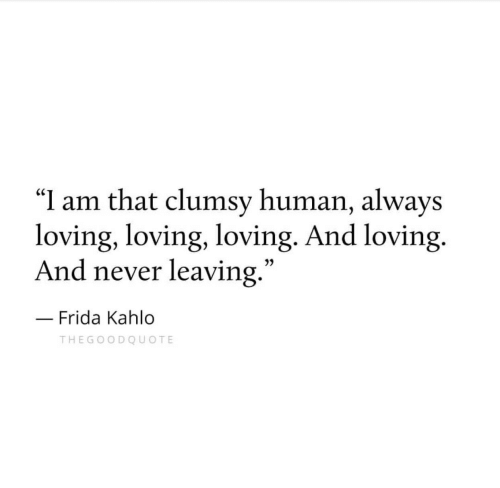 "Frida Kahlo, Never, and Human: ""I am that clumsy human, always  loving, loving, loving. And loving.  And never leaving  .""  3)  Frida Kahlo  THEGOODQUOTE"