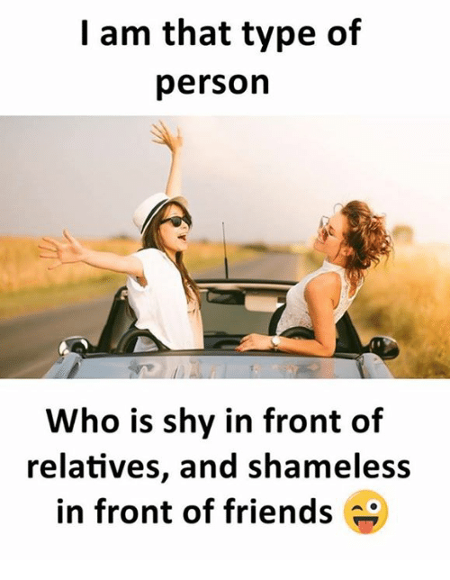 Friends, Shameless, and Who: I am that type of  person  Who is shy in front of  relatives, and shameless  in front of friends
