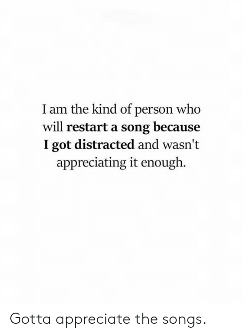 appreciating: I am the kind of person who  will restart a song because  I got distracted and wasn't  appreciating it enough. Gotta appreciate the songs.