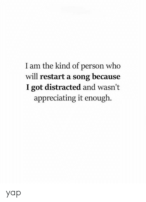 appreciating: I am the kind of person who  will restart a song because  I got distracted and wasn't  appreciating it enough. yap