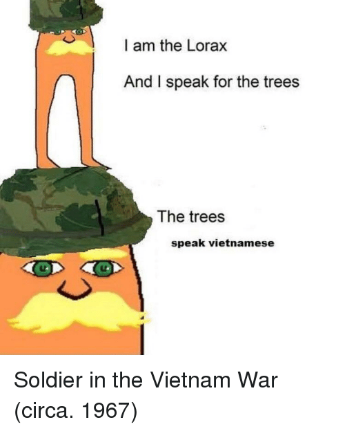 Trees, Vietnam, and Vietnamese: I am the Lorax  And I speak for the trees  The trees  speak vietnamese Soldier in the Vietnam War (circa. 1967)