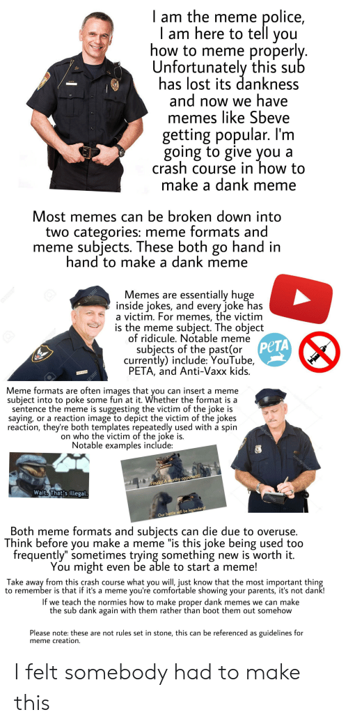 """Comfortable, Dank, and Meme: I am the meme police,    am here to tell you  how to meme properl  Unfortunately this su  has lost its dankness  and now we have  memes like Sbeve  getting popular. l'm  going to give you a  crash course in how to  make a dank meme  Most memes can be broken down into  two categories: meme formats and  meme subjects. These both go hand in  hand to make a dank meme  emes are essentially huge  inside Jokes, and every joke ha.s  a victim. For memes, the victim  is the meme subject. The object  of ridicule, Notable meme  subjects of the past(or  currently) include: YouTube,  PETA, and Anti-Vaxx kids  PCTA  eme formats are often images that you can insert a meme  subiect into to poke some fun at it. Whether the format is a  sentence the meme is suggesting the victim of the joke is  saying, or a reaction image to depict the victim of the jokes  reaction, they're both templates repeatedly used with a spin  on who the victim of the joke is.  Notable examples include  op  ina  Wait. That's illega  Our battle will be legendary  Both meme formats and subiects can die due to overuse.  ink before you make a meme """"is this joke being used too  frequently"""" sometimes trying something new is worth it.  ou might even be able to start a meme!  Th  Take away from this crash course what you will, just know that the most important thin  to remember is that if it's a meme you're comfortable showing your parents, it's not dank!  If we teach the normies how to make proper dank memes we can make  the sub dank again with them rather than boot them out somehow  Please note: these are not rules set in stone, this can be referenced as guidelines for  meme creation. I felt somebody had to make this"""
