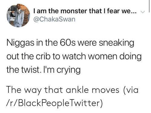 Sneaking: I am the monster that I fear we...  @ChakaSwan  Niggas in the 60s were sneaking  out the crib to watch women doing  the twist. I'm crying The way that ankle moves (via /r/BlackPeopleTwitter)