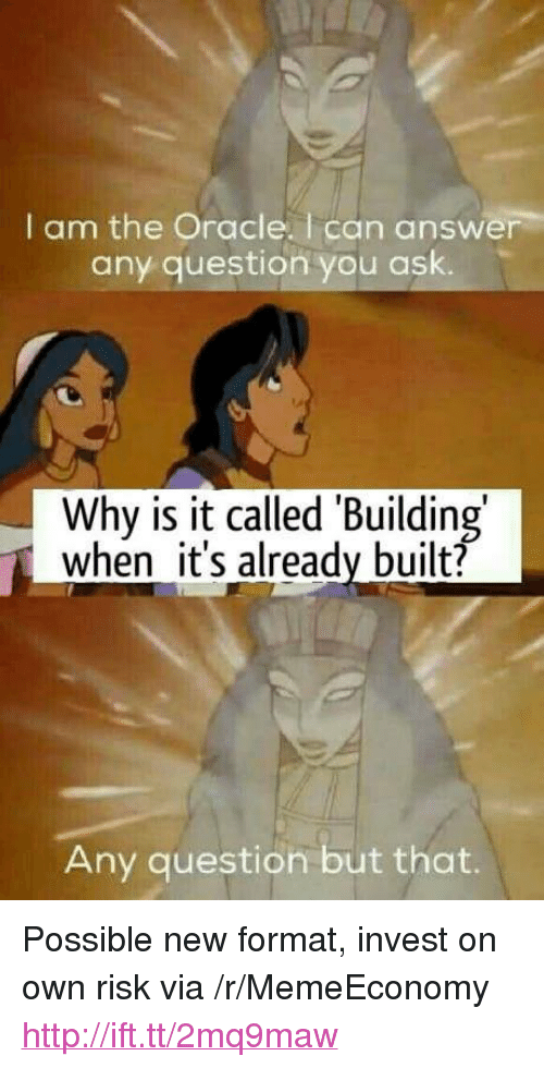 "Http, Oracle, and Answer: I am the Oracle. I can answer  any question you ask.  Why is it called Building  when it's already built?  Any question but that. <p>Possible new format, invest on own risk via /r/MemeEconomy <a href=""http://ift.tt/2mq9maw"">http://ift.tt/2mq9maw</a></p>"