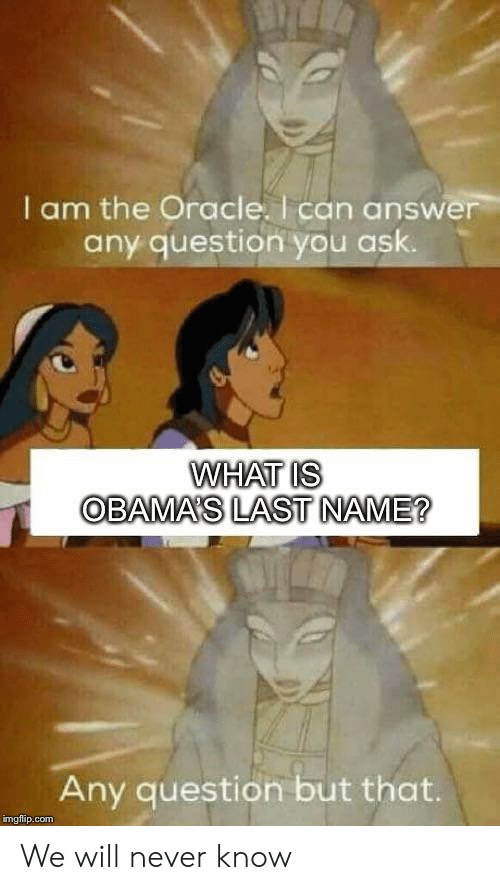 last name: I am the Oracle. I can answer  any question you ask.  WHAT IS  OBAMA'S LAST NAME?  Any question but that.  imgflip.com We will never know