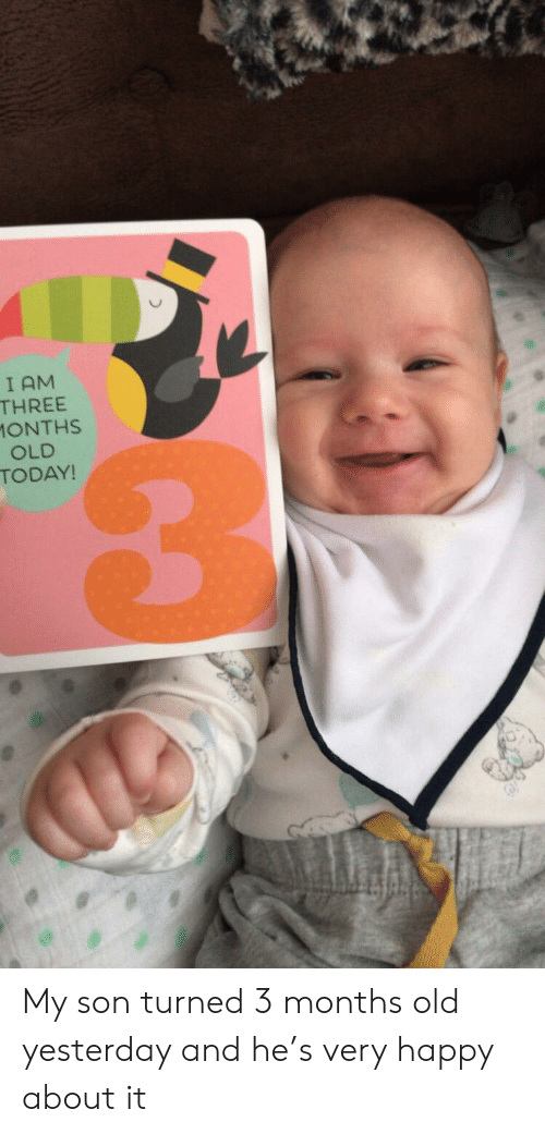 Happy, Today, and Old: I AM  THREE  1ONTHS  OLD  TODAY! My son turned 3 months old yesterday and he's very happy about it