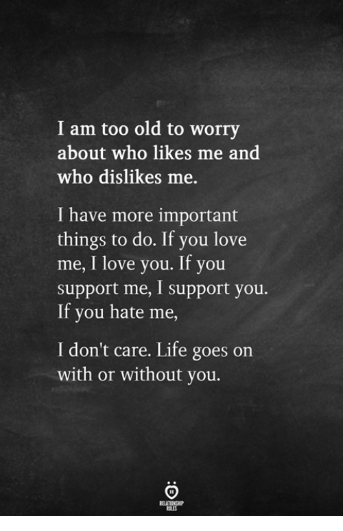 life goes on: I am too old to worry  about who likes me and  who dislikes me  I have more important  things to do. If you love  me, I love you. If you  support me, I support you.  If you hate me  I don't care. Life goes on  with or without you.