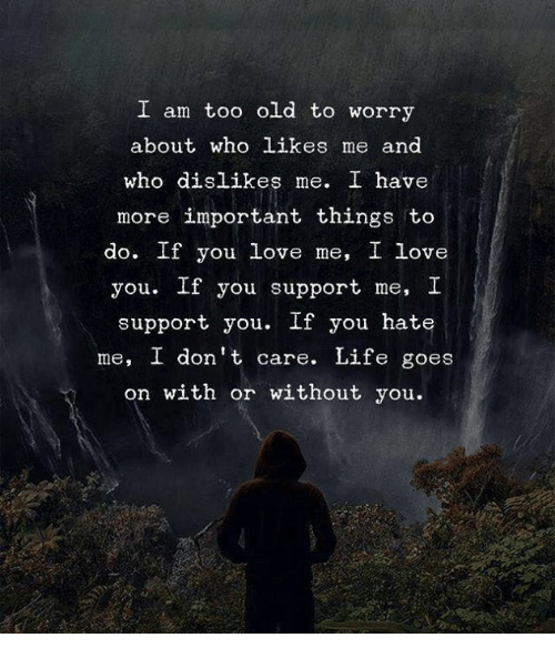 life goes on: I am too old to worry  about who likes me and  who dislikes me. I have  more important things to  do. If you love me, I love  you. If you support me, I  support you. If you hate  me, I don't care. Life goes  on with or without you.