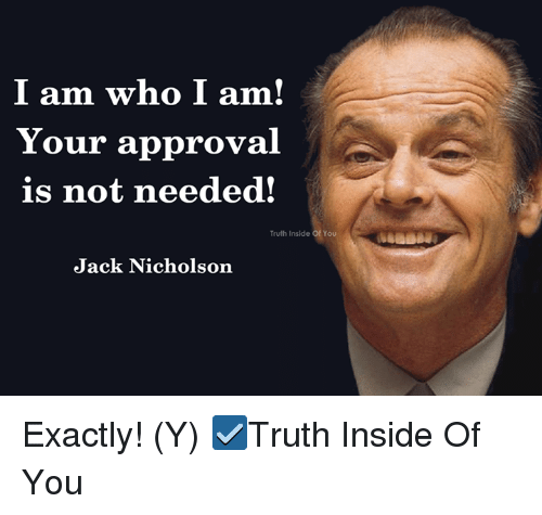 Jack Nicholson: I am who I am  Your approval  is not needed!  Truth Inside of You  Truth Inside Of You  Jack Nicholson Exactly! (Y)  ☑Truth Inside Of You