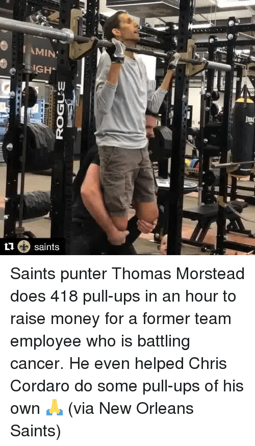 New Orleans Saints: I AMIN  IGH  L1 saints Saints punter Thomas Morstead does 418 pull-ups in an hour to raise money for a former team employee who is battling cancer.   He even helped Chris Cordaro do some pull-ups of his own 🙏  (via New Orleans Saints)