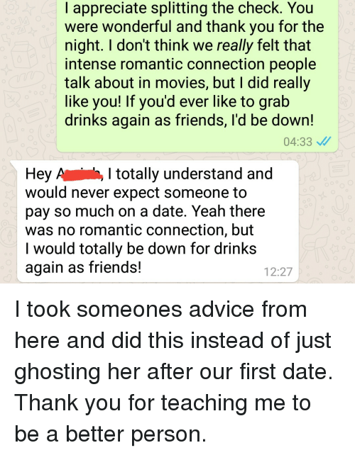 ghosting: I appreciate splitting the check. You  were wonderful and thank you for the  night. I don't think we really felt that  intense romantic connection people  talk about in movies, but I did really  like you! If you'd ever like to grab  drinks again as friends, l'd be down!  04:33  Hey A , I totally understand and  would never expect someone to  pay so much on a date. Yeah there  was no romantic connection, but  I would totally be down for drinks  again as friends!  12:27 I took someones advice from here and did this instead of just ghosting her after our first date. Thank you for teaching me to be a better person.