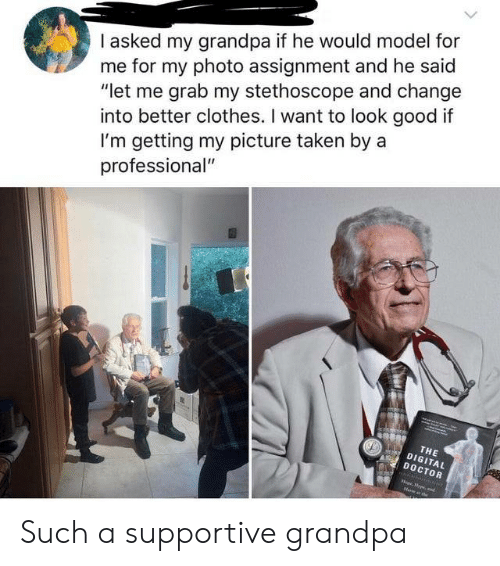 """Clothes, Doctor, and Taken: I asked my grandpa if he would model for  me for my photo assignment and he said  """"let me grab my stethoscope and change  into better clothes. I want to look good if  I'm getting my picture taken by a  professional""""  THE  DIGITAL  DOCTOR  oprpe,d Such a supportive grandpa"""
