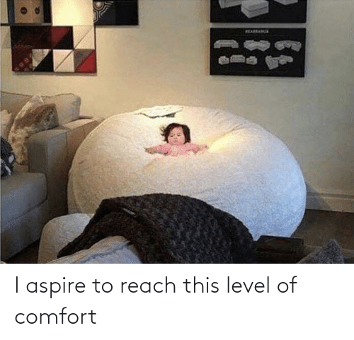 reach: I aspire to reach this level of comfort