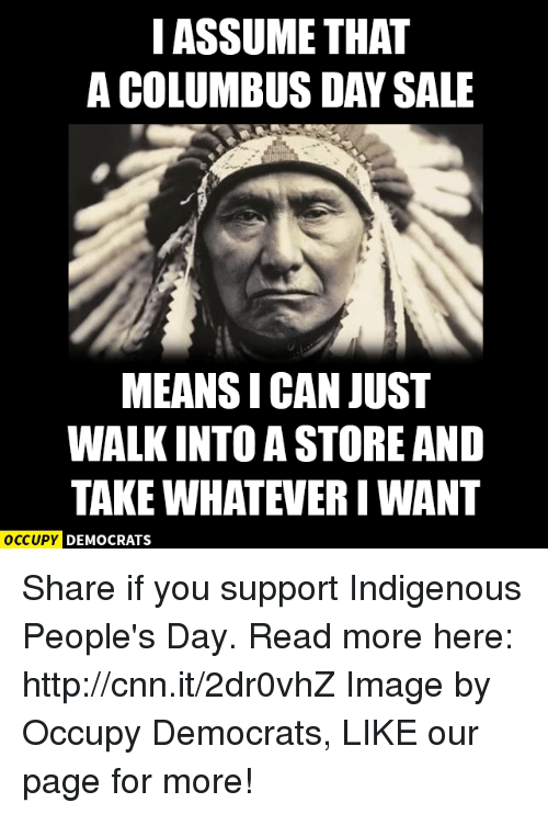 Columbus Day Sale: I ASSUME THAT  A COLUMBUS DAY SALE  MEANSI CAN JUST  WALKINTO A STORE AND  TAKE WHATEVER IWANT  OCCUPY DEMOCRATS Share if you support Indigenous People's Day.  Read more here: http://cnn.it/2dr0vhZ Image by Occupy Democrats, LIKE our page for more!