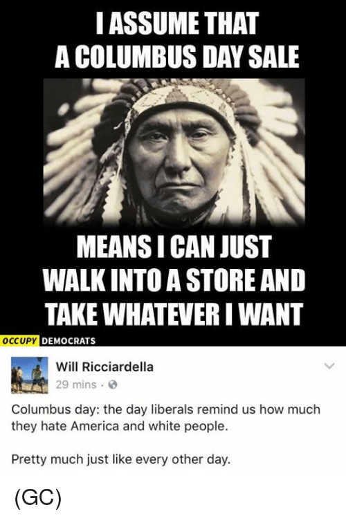 Columbus Day Sale: I ASSUME THAT  A COLUMBUS DAY SALE  MEANSICAN JUST  WALKINTO A STORE AND  TAKE WHATEVER I WANT  OCCUPY DEMOCRATS  Will Ricciardella  29 mins.  Columbus day: the day liberals remind us how much  they hate America and white people.  Pretty much just like every other day. (GC)