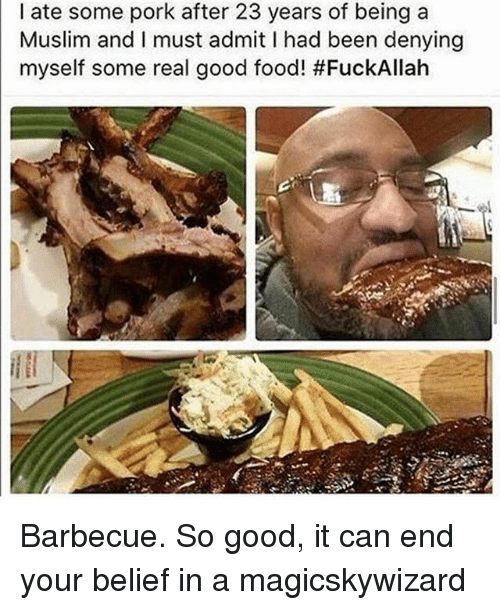 Porke: I ate some pork after 23 years of being a  Muslim and I must admit I had been denying  myself some real good food! Barbecue. So good, it can end your belief in a magicskywizard