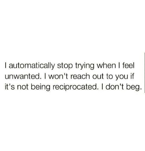 Reach, You, and Stop: I automatically stop trying when I feel  unwanted. I won't reach out to you if  it's not being reciprocated. I don't beg.