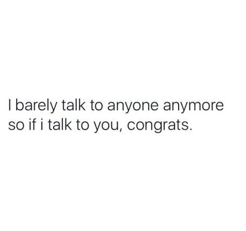 You, Anyone, and Congrats: I barely talk to anyone anymore  so if i talk to you, congrats.