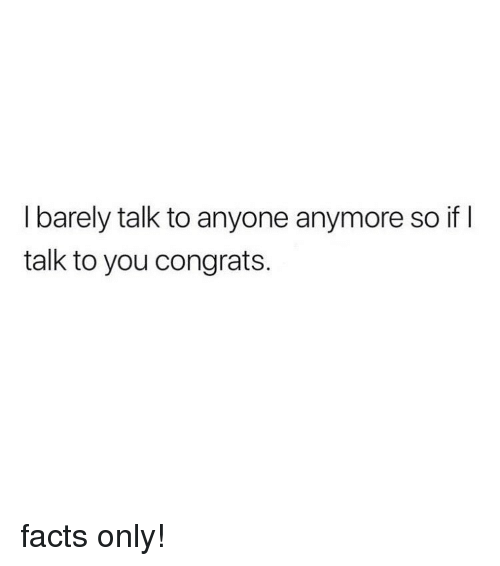 Facts Only: I barely talk to anyone anymore so if l  talk to you congrats. facts only!
