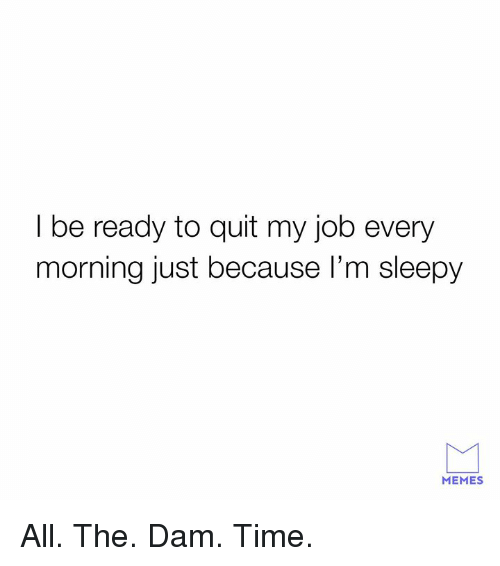 Dank, Memes, and Time: I be ready to quit my job every  morning just because I'm sleepy  MEMES All. The. Dam. Time.