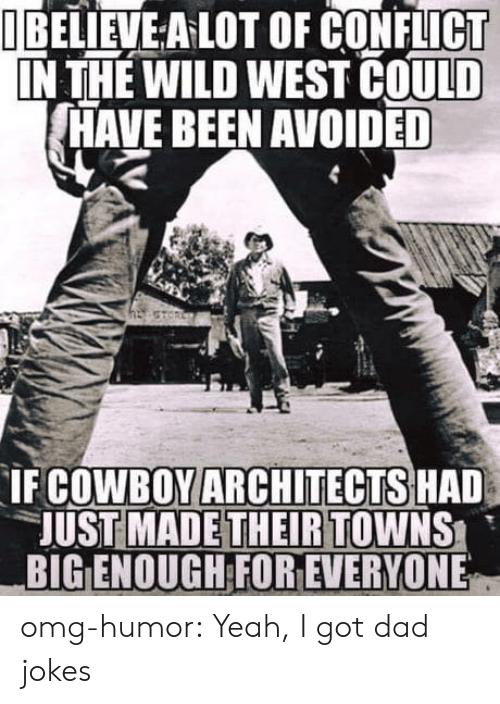 Dad, Omg, and Tumblr: I BELIEVE A LOT OF CONFLICT  IN THE WILD WEST COULD  HAVE BEEN AVOIDED  COWBOY ARCHITECTS HAD  UST MADETHEIRTOWNS  BIG ENOUGH FOR EVERYONE  IF omg-humor:  Yeah, I got dad jokes