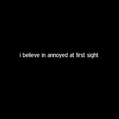 At First Sight, Annoyed, and Believe: i believe in annoyed at first sight