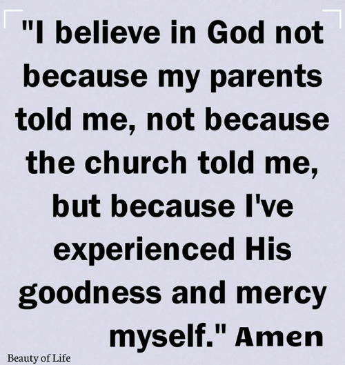 """Church, God, and Life: """"I believe in God not  because my parents  told me, not because  the church told me,  but because I've  experienced His  goodness and mercy  myself."""" Amen  Beauty of Life"""
