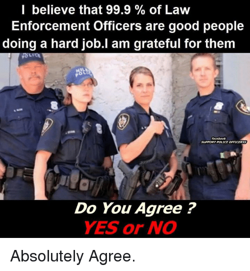 Memes, 🤖, and Good People: I believe that 99.9 of Law  Enforcement Officers are good people  doing a hard job.I am grateful for them  SUPPORT POLICE OFFICERSS  Do You Agree?  YES or NO Absolutely Agree.