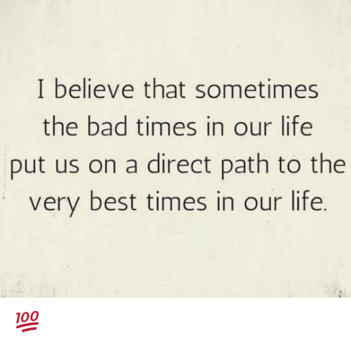 i believe that sometimes the bad times in our life