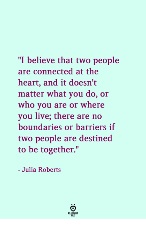 "Connected, Heart, and Live: ""I believe that two people  are connected at the  heart, and it doesn't  matter what you do, or  who you are or where  you live; there are no  boundaries or barriers if  two people are destined  to be together.""  - Julia Roberts"