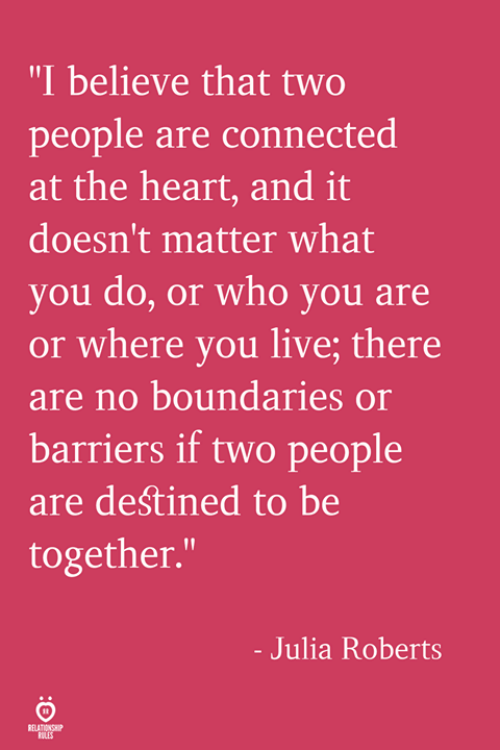 "Connected, Heart, and Live: ""I believe that two  people are connected  at the heart, and it  doesn't matter what  you do, or who you are  or where you live; there  are no boundaries or  barriers if two people  are deśtined to be  together.  - Julia Roberts  ELATION SHP  RILES"