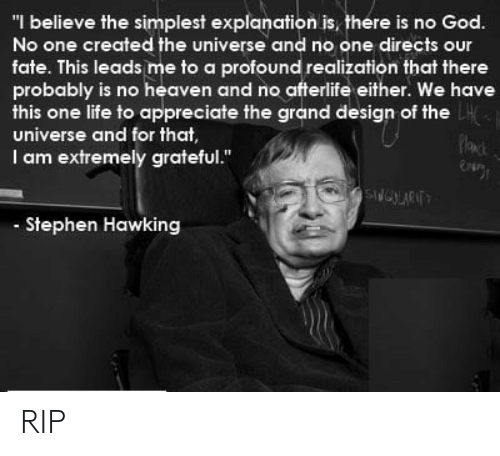 "realization: ""I believe the simplest explanation is, there is no God.  No one created the universe and no one directs our  fate. This leads me to a profound realization that there  probably is no heaven and no afterlife either. We have  this one life to appreciate the grand design of the  universe and for that  I am extremely grateful.""  Stephen Hawking RIP"