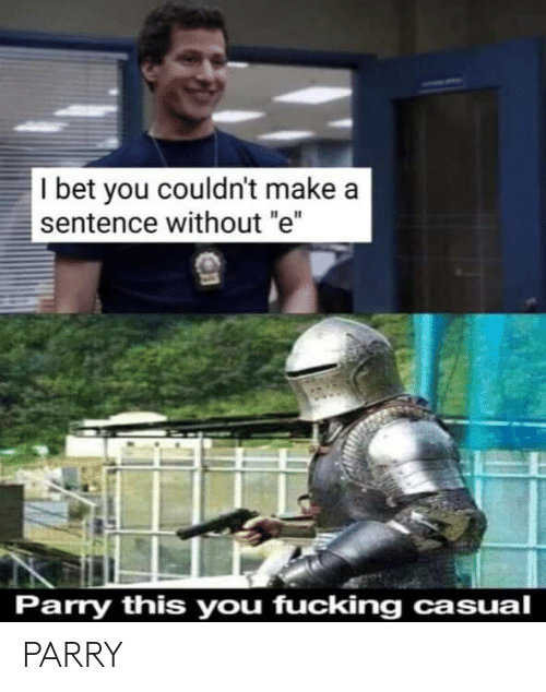 "I Bet, Make A, and Bet: I bet you couldn't make a  sentence without ""e""  Parry this you fucking casual PARRY"