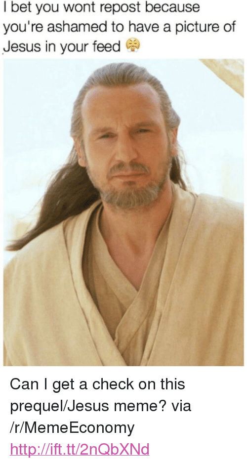 "Jesus Meme: I bet you wont repost because  you're ashamed to have a picture of  Jesus in your feed C <p>Can I get a check on this prequel/Jesus meme? via /r/MemeEconomy <a href=""http://ift.tt/2nQbXNd"">http://ift.tt/2nQbXNd</a></p>"