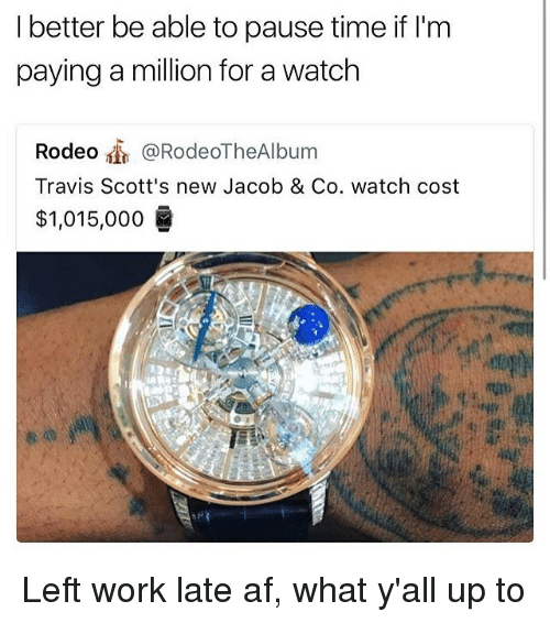 Af, Memes, and Work: I better be able to pause time if l'm  paying a million for a watch  Rodeo @RodeoTheAlbum  Travis Scott's new Jacob & Co. watch cost  $1,015,000  6 Left work late af, what y'all up to