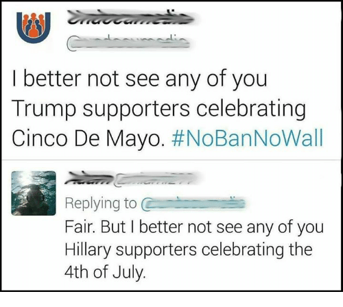 Memes, 4th of July, and Cinco De Mayo: I better not see any of you  Trump supporters celebrating  Cinco De Mayo. #NoBanNoWall  Replying to C  Fair. But I better not see any of you  Hillary supporters celebrating the  4th of July.