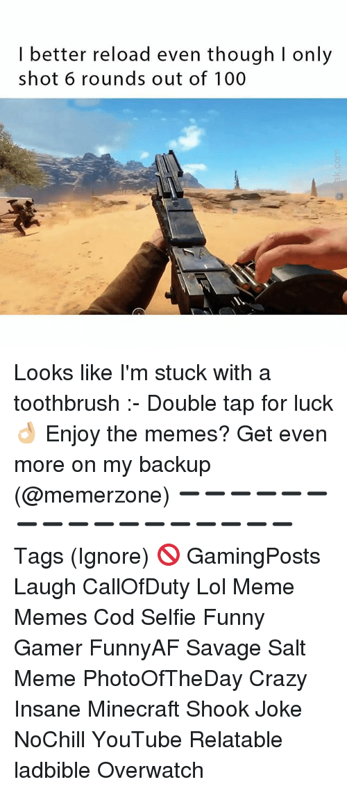 Salting: I better reload even though I only  shot 6 rounds out of 100 Looks like I'm stuck with a toothbrush :- Double tap for luck 👌🏼 Enjoy the memes? Get even more on my backup (@memerzone) ➖➖➖➖➖➖➖➖➖➖➖➖➖➖➖➖➖ Tags (Ignore) 🚫 GamingPosts Laugh CallOfDuty Lol Meme Memes Cod Selfie Funny Gamer FunnyAF Savage Salt Meme PhotoOfTheDay Crazy Insane Minecraft Shook Joke NoChill YouTube Relatable ladbible Overwatch