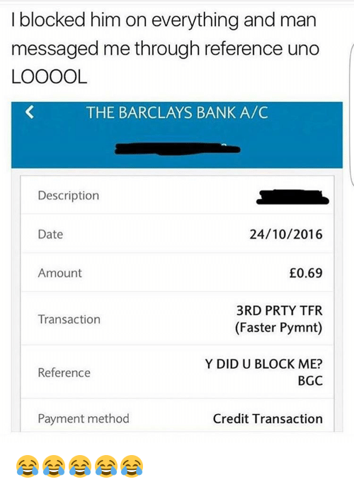 methodical: I blocked him on everything and man  messaged me through reference uno  LOOOOL  THE BARCLAYS BANK A/C  Description  24/10/2016  Date  0.69  Amount  3RD PRTY TFR  Transaction  (Faster Pymnt)  Y DID U BLOCK ME?  Reference  BGC  Payment method  Credit Transaction 😂😂😂😂😂