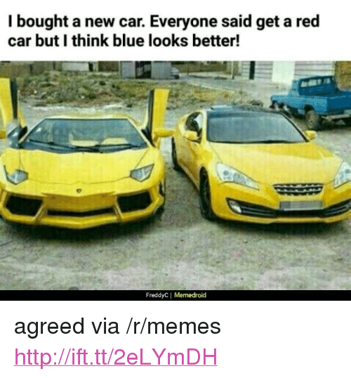 "Memes, Blue, and Http: I bought a new car. Everyone said get a red  car but I think blue looks better!  FreddyC| Memedroid <p>agreed via /r/memes <a href=""http://ift.tt/2eLYmDH"">http://ift.tt/2eLYmDH</a></p>"