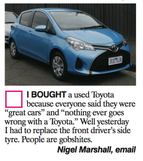 "tyree: I BOUGHT a used Toyota  because everyone said they were  great cars"" and ""nothing ever g  wrong with a Toyota."" Well yesterday  I had to replace the front driver's side  tyre. People are gobshites.  Nigel Marshall, email"