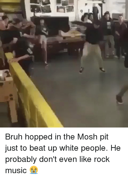 Moshed: i] Bruh hopped in the Mosh pit just to beat up white people. He probably don't even like rock music 😭