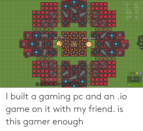 gamer: I built a gaming pc and an .io game on it with my friend. is this gamer enough