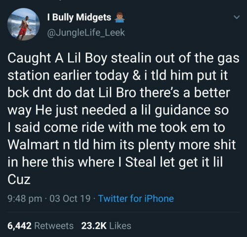 needed: I Bully Midgets  @JungleLife_Leek  Caught A Lil Boy stealin out of the gas  station earlier today & i tld him put it  bck dnt do dat Lil Bro there's a better  way He just needed a lil guidance so  I said come ride with me took em to  Walmart n tld him its plenty more shit  in here this where I Steal let get it lil  Cuz  9:48 pm 03 Oct 19 Twitter for iPhone  23.2K Likes  6,442 Retweets