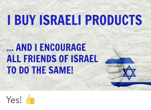 Israeli: I BUY ISRAELI PRODUCTS  AND I ENCOURAGE  ALL FRIENDS OF ISRAEL  TO DO THE SAME! Yes! 👍