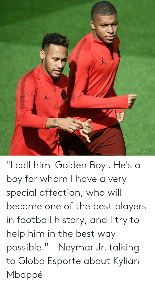 "Mbappe: ""I call him 'Golden Boy'. He's a boy for whom I have a very special affection, who will become one of the best players in football history, and I try to help him in the best way possible.""  - Neymar Jr. talking to Globo Esporte about Kylian Mbappé"