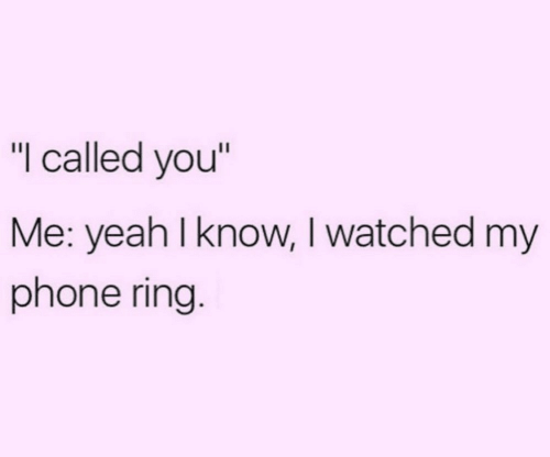"""yeah i know: """"I called you""""  Me: yeah I know, I watched my  phone ring."""