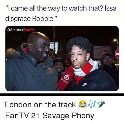 "Robbie: ""I came all the way to watch that? Issa  disgrace Robbie.""  Arsenal  FanTV London on the track 😂🎶🎤 FanTV 21 Savage Phony"