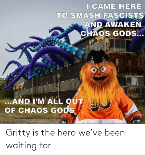 I Came: I CAME HERE  TO SMASH FASCISTS  AND AWAKEN  CHAOS GODS...  .AND I'M ALL OUT  OF CHAOS GODS Gritty is the hero we've been waiting for