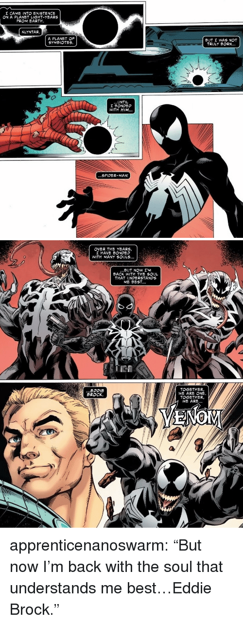 "Spider, SpiderMan, and Tumblr: I CAME INT EXISTENCE  ON A PLANET LIGHT-YEARS  FROM EARTH.  KLYNTAR.  A PLANET OF  SYMBIOTES  BUT I WAS NOT  TRULY BORN..  UNTIL  I BONDED  WITH HIM..  ...SPIDER-MAN!   I HAVE BONDED  WITH MANY SOULS...  BUT NOW I'M  BACK WITH THE SOUL  THAT UNDERSTANDS  ME BEST...  IEI  ...EDDIE  BROCK.  TOGETHER,  WE ARE ONE  TOGETHER,  WE ARE... apprenticenanoswarm: ""But now I'm back with the soul that understands me best…Eddie Brock."""